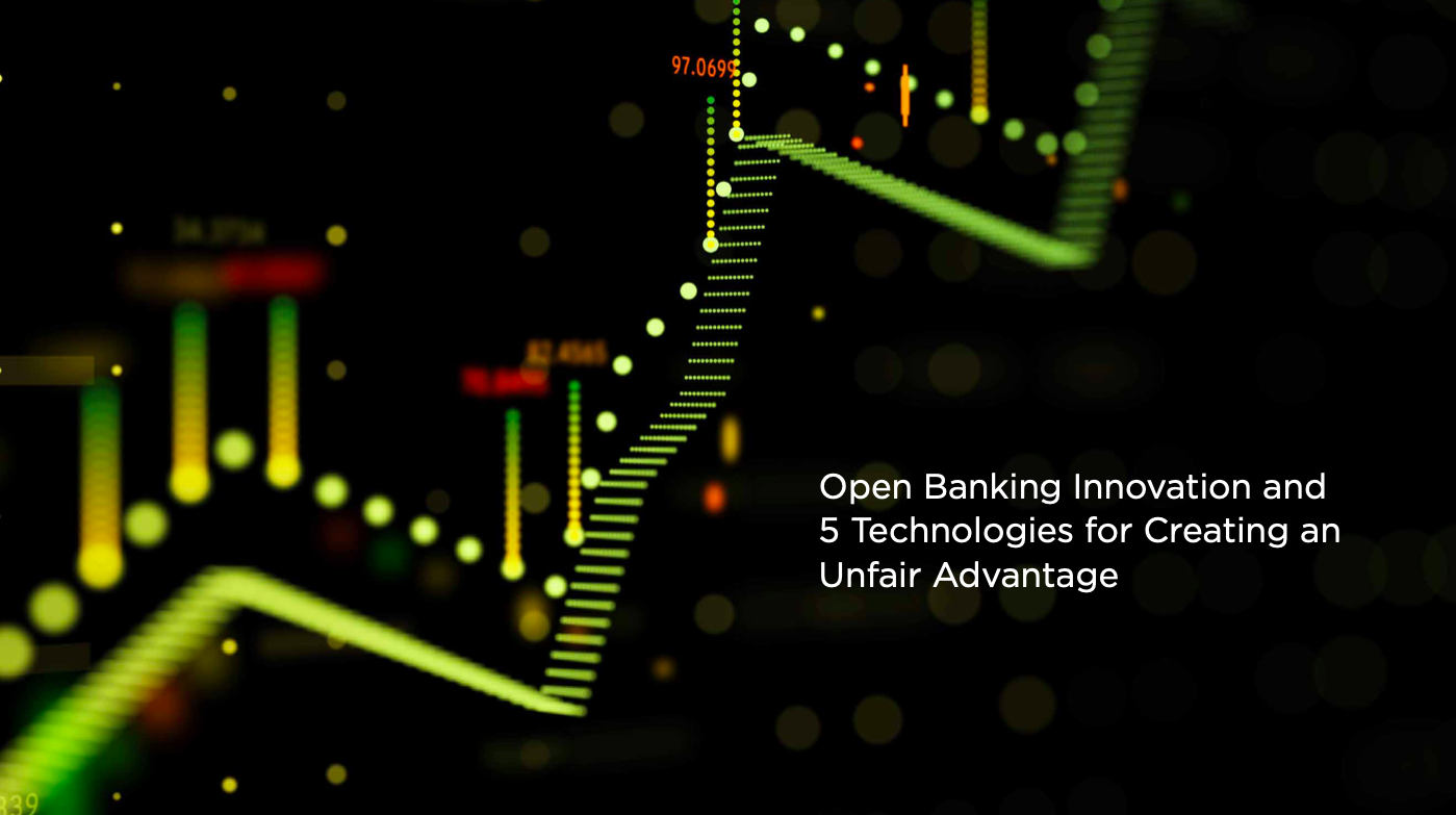 Open Banking Innovation: 5 Technologies for Creating an Unfair Advantage
